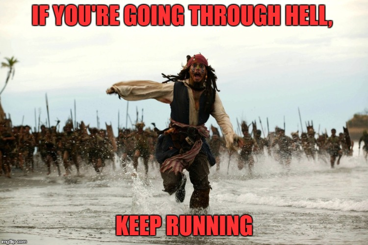captain jack sparrow running | IF YOU'RE GOING THROUGH HELL, KEEP RUNNING | image tagged in captain jack sparrow running | made w/ Imgflip meme maker