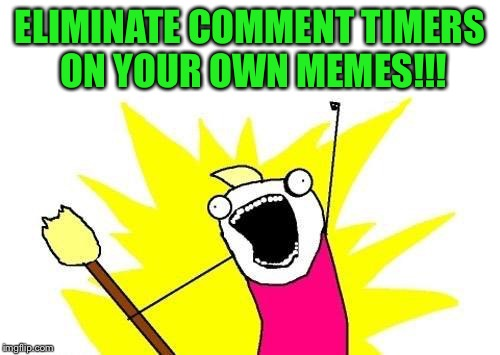 A single voice gets lost in the noise, a chorus can be heard and rise above it | ELIMINATE COMMENT TIMERS ON YOUR OWN MEMES!!! | image tagged in memes,x all the y,get rid of comment timers on your own memes,inconsistent mods,hear us now | made w/ Imgflip meme maker