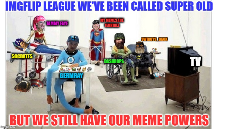 I post my memes in all social media and comments ask (imgflip is it 96) well this meme team is still out dank'ing the community  | IMGFLIP LEAGUE WE'VE BEEN CALLED SUPER OLD BUT WE STILL HAVE OUR MEME POWERS SOCRATES TAMMY FAYE MY MEMES ARE TERRIBLE DASHHOPS SWIGGYS_BACK | image tagged in comic book week,superheroes,getting old sucks,memes,funny | made w/ Imgflip meme maker