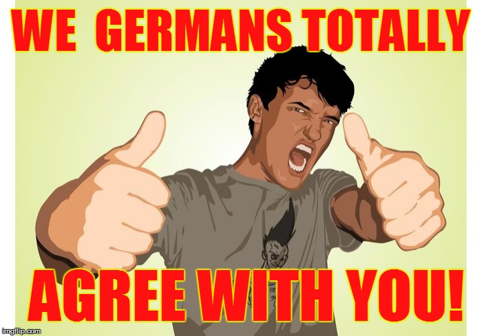 WE  GERMANS TOTALLY AGREE WITH YOU! | made w/ Imgflip meme maker