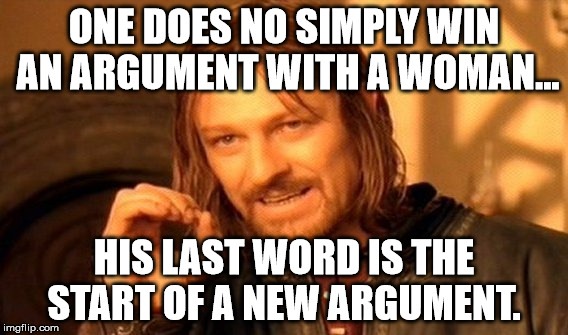 One Does Not Simply Meme | ONE DOES NO SIMPLY WIN AN ARGUMENT WITH A WOMAN... HIS LAST WORD IS THE START OF A NEW ARGUMENT. | image tagged in memes,one does not simply | made w/ Imgflip meme maker