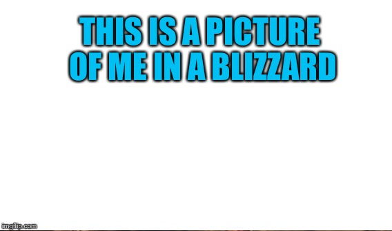 THIS IS A PICTURE OF ME IN A BLIZZARD | made w/ Imgflip meme maker