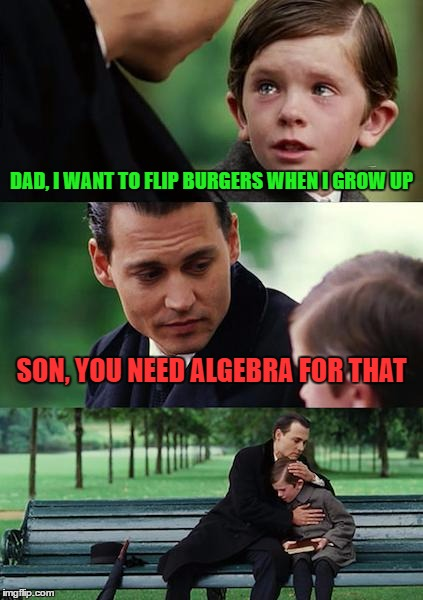 Today's world be like | DAD, I WANT TO FLIP BURGERS WHEN I GROW UP SON, YOU NEED ALGEBRA FOR THAT | image tagged in memes,finding neverland,funny,torture,algebra,maths | made w/ Imgflip meme maker