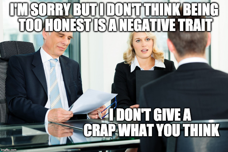 So doing this!!! | I'M SORRY BUT I DON'T THINK BEING TOO HONEST IS A NEGATIVE TRAIT I DON'T GIVE A CRAP WHAT YOU THINK | image tagged in job interview,honest,job,work | made w/ Imgflip meme maker
