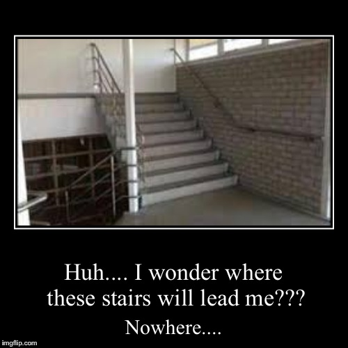 Huh.... I wonder where these stairs will lead me??? | Nowhere.... | image tagged in funny,demotivationals | made w/ Imgflip demotivational maker