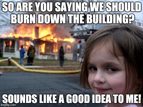 Disaster Girl Meme | SO ARE YOU SAYING WE SHOULD BURN DOWN THE BUILDING? SOUNDS LIKE A GOOD IDEA TO ME! | image tagged in memes,disaster girl | made w/ Imgflip meme maker