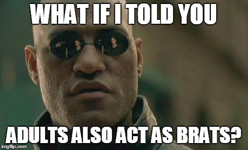 Matrix Morpheus Meme | WHAT IF I TOLD YOU ADULTS ALSO ACT AS BRATS? | image tagged in memes,matrix morpheus | made w/ Imgflip meme maker