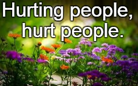 Hurting people,  hurt people. | image tagged in flowers | made w/ Imgflip meme maker
