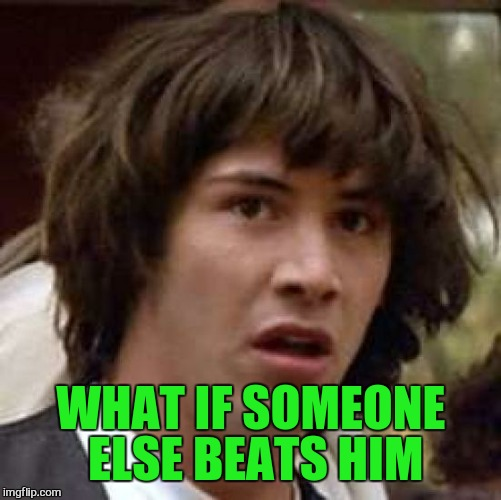 Conspiracy Keanu Meme | WHAT IF SOMEONE ELSE BEATS HIM | image tagged in memes,conspiracy keanu | made w/ Imgflip meme maker