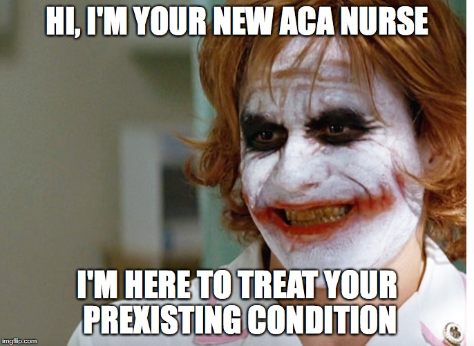 joker nurse | HI, I'M YOUR NEW ACA NURSE I'M HERE TO TREAT YOUR PREXISTING CONDITION | image tagged in joker nurse | made w/ Imgflip meme maker