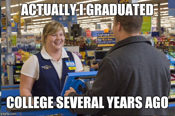 ACTUALLY I GRADUATED COLLEGE SEVERAL YEARS AGO | image tagged in walmart checkout lady | made w/ Imgflip meme maker