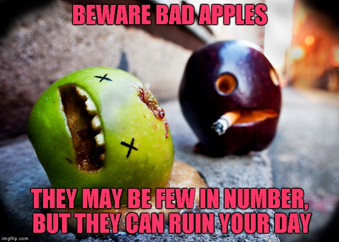 I guess it's fruit week? | BEWARE BAD APPLES THEY MAY BE FEW IN NUMBER, BUT THEY CAN RUIN YOUR DAY | image tagged in bad apples | made w/ Imgflip meme maker