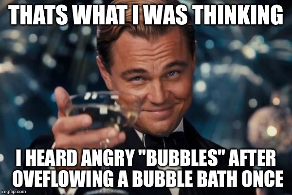 "Leonardo Dicaprio Cheers Meme | THATS WHAT I WAS THINKING I HEARD ANGRY ""BUBBLES"" AFTER OVEFLOWING A BUBBLE BATH ONCE 