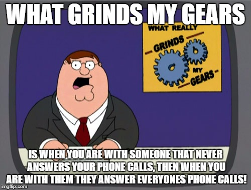 Peter Griffin News Meme | WHAT GRINDS MY GEARS IS WHEN YOU ARE WITH SOMEONE THAT NEVER ANSWERS YOUR PHONE CALLS, THEN WHEN YOU ARE WITH THEM THEY ANSWER EVERYONES PHO | image tagged in memes,peter griffin news | made w/ Imgflip meme maker