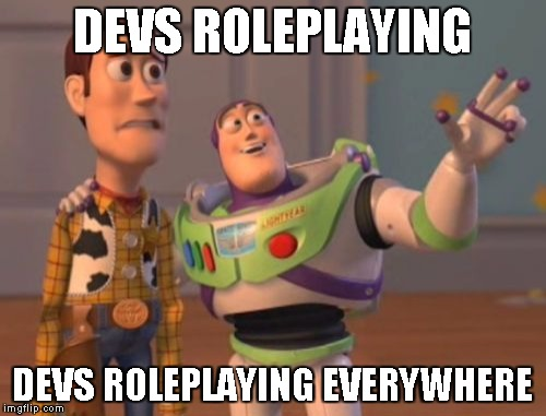 DEVS ROLEPLAYING DEVS ROLEPLAYING EVERYWHERE | image tagged in memes,x x everywhere | made w/ Imgflip meme maker