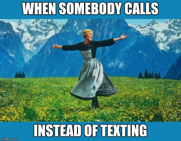 the sound of music happiness | WHEN SOMEBODY CALLS INSTEAD OF TEXTING | image tagged in the sound of music happiness | made w/ Imgflip meme maker