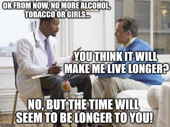 OK FROM NOW, NO MORE ALCOHOL, TOBACCO OR GIRLS... YOU THINK IT WILL MAKE ME LIVE LONGER? NO, BUT THE TIME WILL SEEM TO BE LONGER TO YOU! | image tagged in doctor patient | made w/ Imgflip meme maker