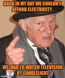 Back In My Day Meme | BACK IN MY DAY WE COULDN'T AFFORD ELECTRICITY WE  HAD TO WATCH TELEVISION BY CANDLELIGHT | image tagged in memes,back in my day | made w/ Imgflip meme maker