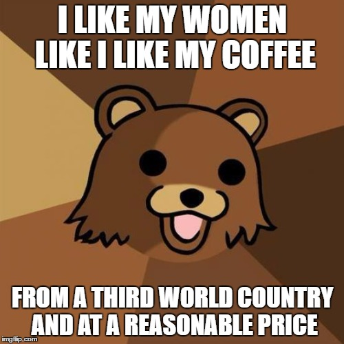 Pedobear Meme | I LIKE MY WOMEN LIKE I LIKE MY COFFEE FROM A THIRD WORLD COUNTRY AND AT A REASONABLE PRICE | image tagged in memes,pedobear | made w/ Imgflip meme maker