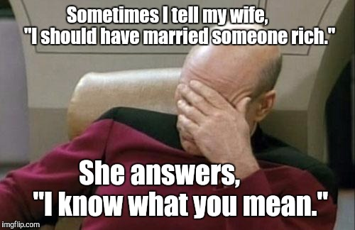 "Captain Picard Facepalm Meme | Sometimes I tell my wife,        ""I should have married someone rich."" She answers,         ""I know what you mean."" 