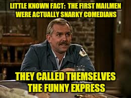 LITTLE KNOWN FACT:  THE FIRST MAILMEN WERE ACTUALLY SNARKY COMEDIANS THEY CALLED THEMSELVES THE FUNNY EXPRESS | made w/ Imgflip meme maker