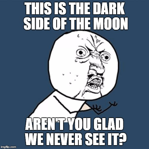 Y U No Meme | THIS IS THE DARK SIDE OF THE MOON AREN'T YOU GLAD WE NEVER SEE IT? | image tagged in memes,y u no | made w/ Imgflip meme maker