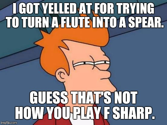 Futurama Fry Meme | I GOT YELLED AT FOR TRYING TO TURN A FLUTE INTO A SPEAR. GUESS THAT'S NOT HOW YOU PLAY F SHARP. | image tagged in memes,futurama fry | made w/ Imgflip meme maker