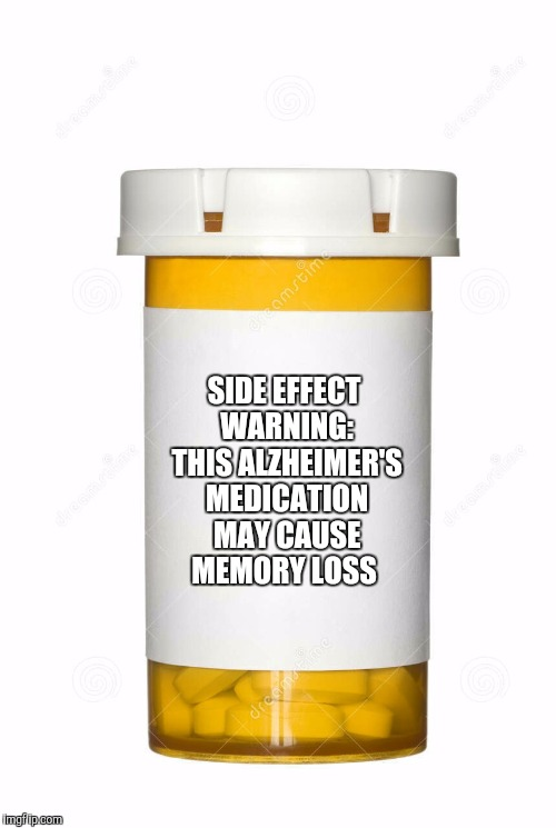 SIDE EFFECT WARNING: THIS ALZHEIMER'S MEDICATION MAY CAUSE MEMORY LOSS | made w/ Imgflip meme maker