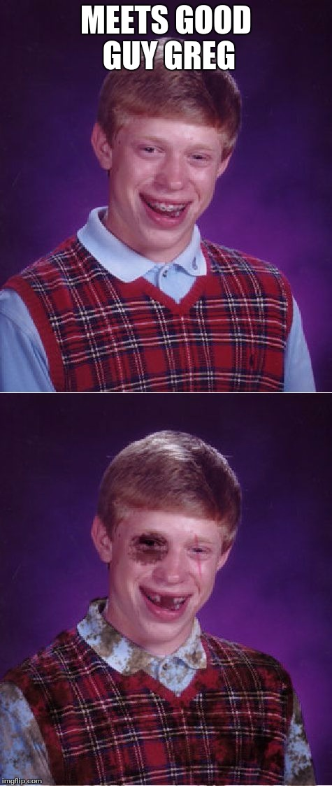 I've made a meme similar to this, this ones just a bit improved :) | MEETS GOOD GUY GREG | image tagged in bad luck brian,meme,memes,funny | made w/ Imgflip meme maker
