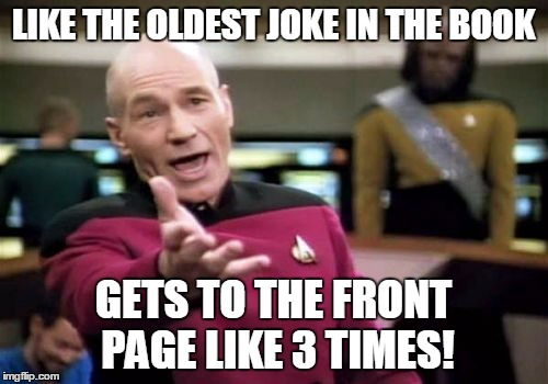 Picard Wtf Meme | LIKE THE OLDEST JOKE IN THE BOOK GETS TO THE FRONT PAGE LIKE 3 TIMES! | image tagged in memes,picard wtf | made w/ Imgflip meme maker