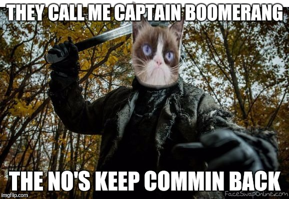 grumpy cat jason | THEY CALL ME CAPTAIN BOOMERANG THE NO'S KEEP COMMIN BACK | image tagged in grumpy cat jason | made w/ Imgflip meme maker