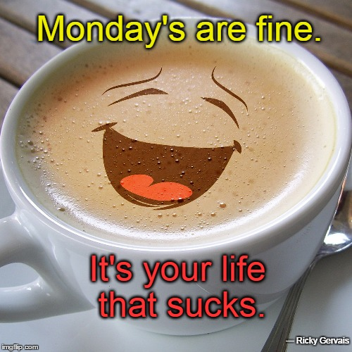 Monday's are fine. It's your life that sucks. ― Ricky Gervais | image tagged in cup of laugh | made w/ Imgflip meme maker