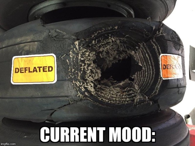 Current Mood: | image tagged in current mood,aircraft,tyre,deflated,whoa | made w/ Imgflip meme maker
