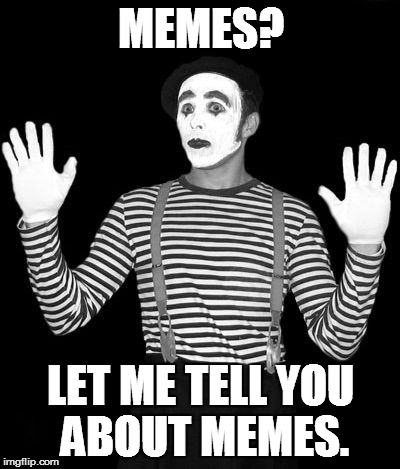 Meme by mime |  MEMES? LET ME TELL YOU ABOUT MEMES. | image tagged in http//mediamlivecom/saginawnews_impact/photo/mimepng-c99e6a6f,mime,meme,tell | made w/ Imgflip meme maker