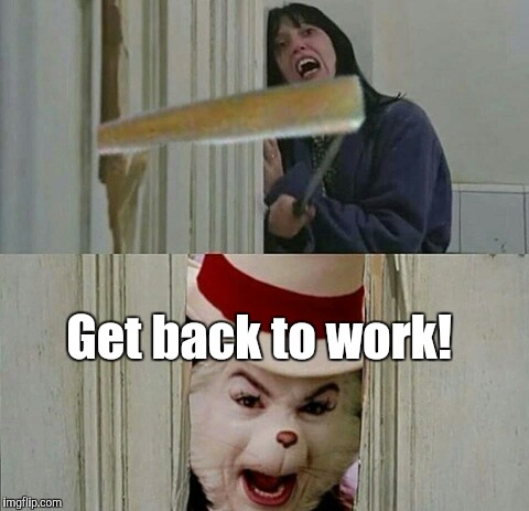 mmm_imgflip...91.jpg | Get back to work! | image tagged in mmm_imgflip91jpg | made w/ Imgflip meme maker