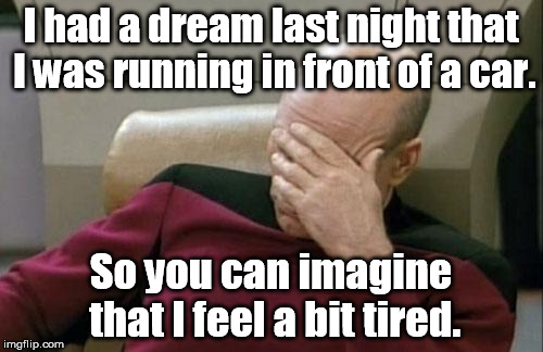 Captain Picard Facepalm Meme | I had a dream last night that I was running in front of a car. So you can imagine that I feel a bit tired. | image tagged in memes,captain picard facepalm | made w/ Imgflip meme maker