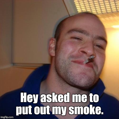 1ksukg.jpg | Hey asked me to put out my smoke. | image tagged in 1ksukgjpg | made w/ Imgflip meme maker