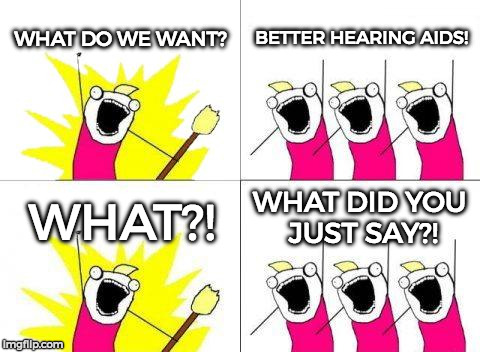 What Do We Want Meme | WHAT DO WE WANT? BETTER HEARING AIDS! WHAT?! WHAT DID YOU JUST SAY?! | image tagged in memes,what do we want | made w/ Imgflip meme maker