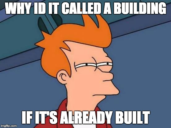 Futurama Fry Meme | WHY ID IT CALLED A BUILDING IF IT'S ALREADY BUILT | image tagged in memes,futurama fry | made w/ Imgflip meme maker