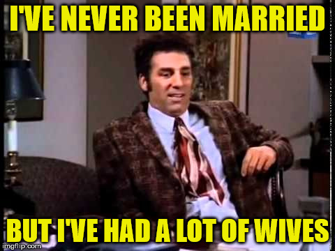kramer | I'VE NEVER BEEN MARRIED BUT I'VE HAD A LOT OF WIVES | image tagged in marriage,funny memes,seinfeld | made w/ Imgflip meme maker