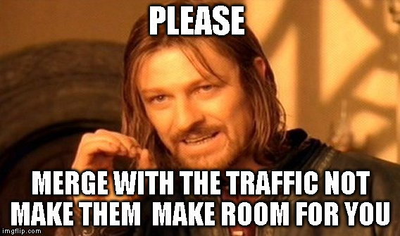 One Does Not Simply Meme | PLEASE MERGE WITH THE TRAFFIC NOT MAKE THEM  MAKE ROOM FOR YOU | image tagged in memes,one does not simply | made w/ Imgflip meme maker