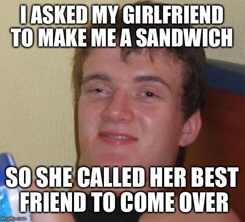 not your ordinary sandwich making skills  | I ASKED MY GIRLFRIEND TO MAKE ME A SANDWICH SO SHE CALLED HER BEST FRIEND TO COME OVER | image tagged in memes,10 guy,funny | made w/ Imgflip meme maker