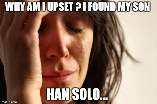 First World Problems Meme | WHY AM I UPSET ? I FOUND MY SON HAN SOLO... | image tagged in memes,first world problems | made w/ Imgflip meme maker
