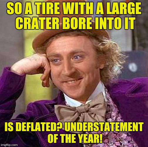 Creepy Condescending Wonka Meme | SO A TIRE WITH A LARGE CRATER BORE INTO IT IS DEFLATED? UNDERSTATEMENT OF THE YEAR! | image tagged in memes,creepy condescending wonka | made w/ Imgflip meme maker