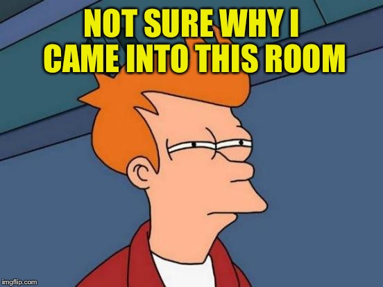 Why did I leave my office? | NOT SURE WHY I CAME INTO THIS ROOM | image tagged in memes,futurama fry,fried,room | made w/ Imgflip meme maker