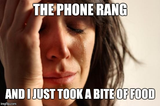 First World Problems Meme | THE PHONE RANG AND I JUST TOOK A BITE OF FOOD | image tagged in memes,first world problems | made w/ Imgflip meme maker