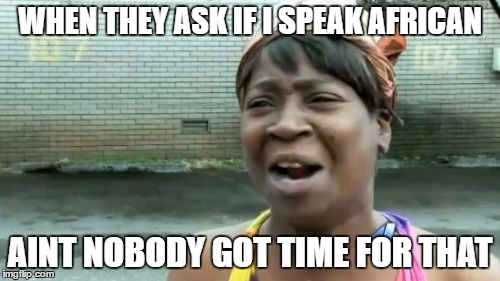 Aint Nobody Got Time For That Meme | WHEN THEY ASK IF I SPEAK AFRICAN AINT NOBODY GOT TIME FOR THAT | image tagged in memes,aint nobody got time for that | made w/ Imgflip meme maker
