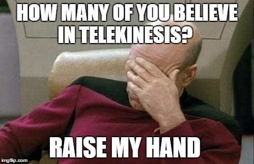 Captain Picard Facepalm Meme | HOW MANY OF YOU BELIEVE IN TELEKINESIS? RAISE MY HAND | image tagged in memes,captain picard facepalm | made w/ Imgflip meme maker