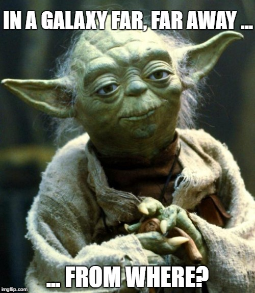 Geo-Location Problems | IN A GALAXY FAR, FAR AWAY ... ... FROM WHERE? | image tagged in memes,star wars,yoda,funny,location,galaxy | made w/ Imgflip meme maker