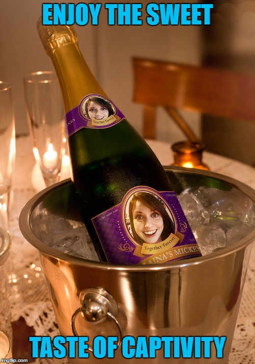 Don't drink the complimentary champagne!!! | ENJOY THE SWEET TASTE OF CAPTIVITY | image tagged in overly attached girlfriend,memes,laina's mickey,funny,champagne | made w/ Imgflip meme maker